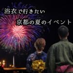 浴衣で行きたい京都の夏のイベント・お祭り・花火大会8選