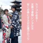 カップル必見!京都で着物・浴衣レンタルを安くお得にするお店選びのコツ~コスパのいいオススメ店も紹介~