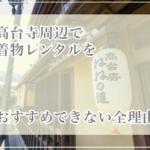 高台寺周辺で着物レンタルしない方がよい全理由|京都で着物散策を楽しむコツ